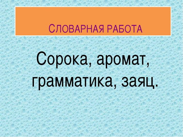 СЛОВАРНАЯ РАБОТА Сорока, аромат, грамматика, заяц.