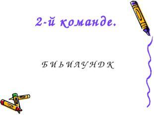 2-й команде. Б И Ь И Л У Н Д К