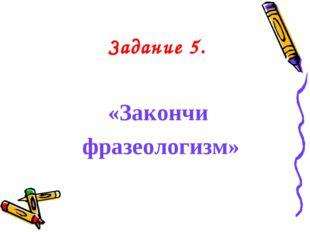 Задание 5. «Закончи фразеологизм»