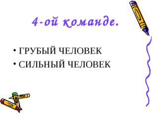 4-ой команде. ГРУБЫЙ ЧЕЛОВЕК СИЛЬНЫЙ ЧЕЛОВЕК