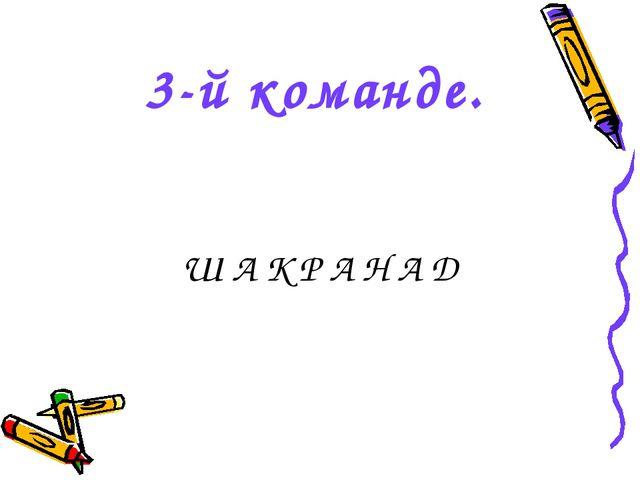 3-й команде. Ш А К Р А Н А Д