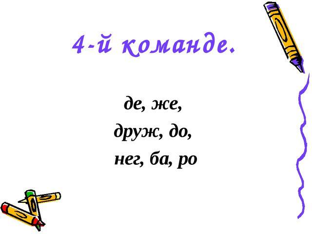 4-й команде. де, же, друж, до, нег, ба, ро