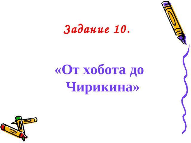 Задание 10. «От хобота до Чирикина»