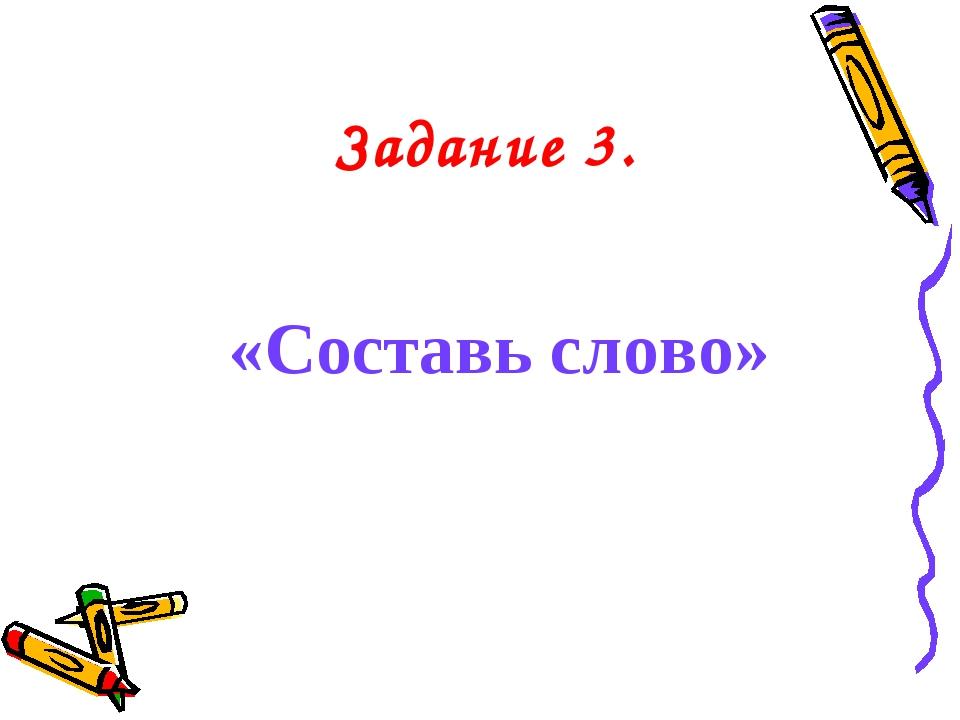 Задание 3. «Составь слово»