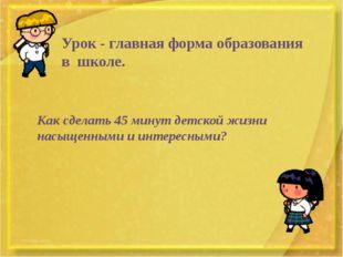 Урок - главная форма образования в школе. Как сделать 45 минут детской жизни
