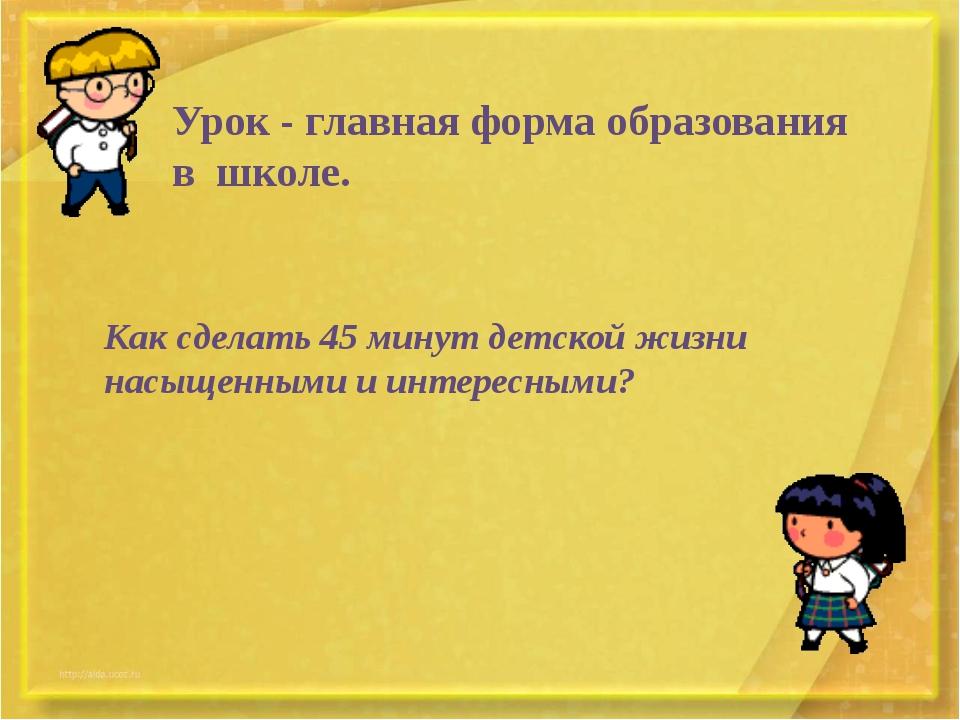 Урок - главная форма образования в школе. Как сделать 45 минут детской жизни...