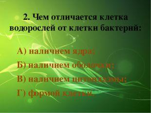 2. Чем отличается клетка водорослей от клетки бактерий: А) наличием ядра; Б)