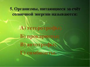 5. Организмы, питающиеся за счёт солнечной энергии называются: А) гетеротрофы