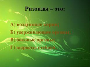 Ризоиды – это: А) воздушные корни; Б) удерживающие органы; В) боковые органы;