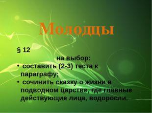 Молодцы § 12 на выбор: составить (2-3) теста к параграфу; сочинить сказку о ж