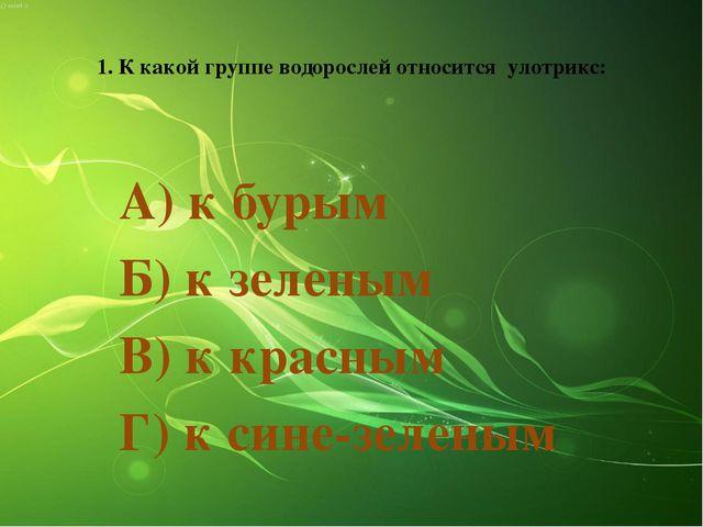 1. К какой группе водорослей относится улотрикс: А) к бурым Б) к зеленым В) к...