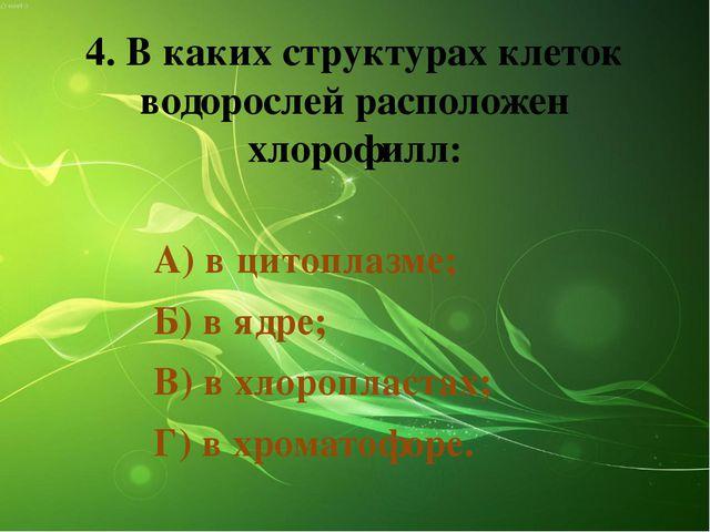 4. В каких структурах клеток водорослей расположен хлорофилл: А) в цитоплазме...