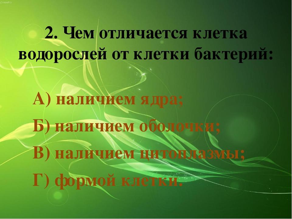 2. Чем отличается клетка водорослей от клетки бактерий: А) наличием ядра; Б)...