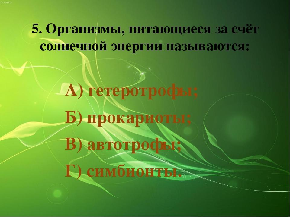 5. Организмы, питающиеся за счёт солнечной энергии называются: А) гетеротрофы...