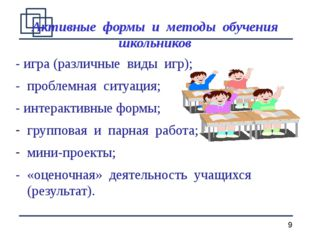 Активные формы и методы обучения школьников - игра (различные виды игр); - пр