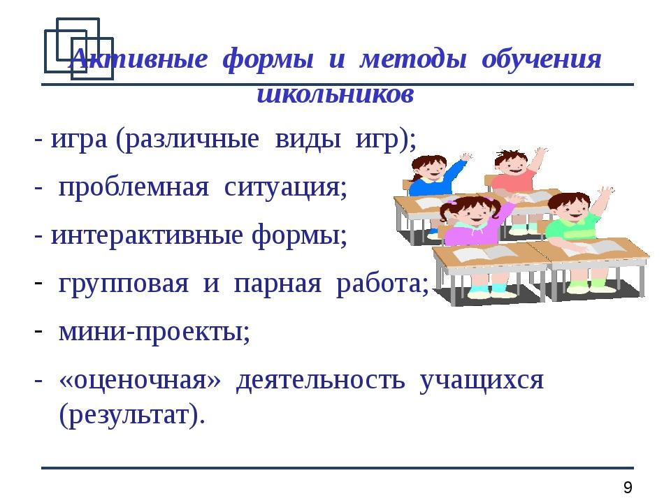 Активные формы и методы обучения школьников - игра (различные виды игр); - пр...