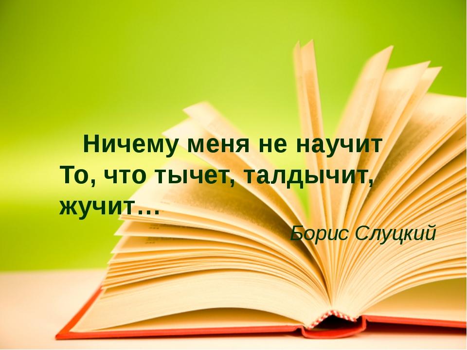 Ничему меня не научит То, что тычет, талдычит, жучит… Борис Слуцкий