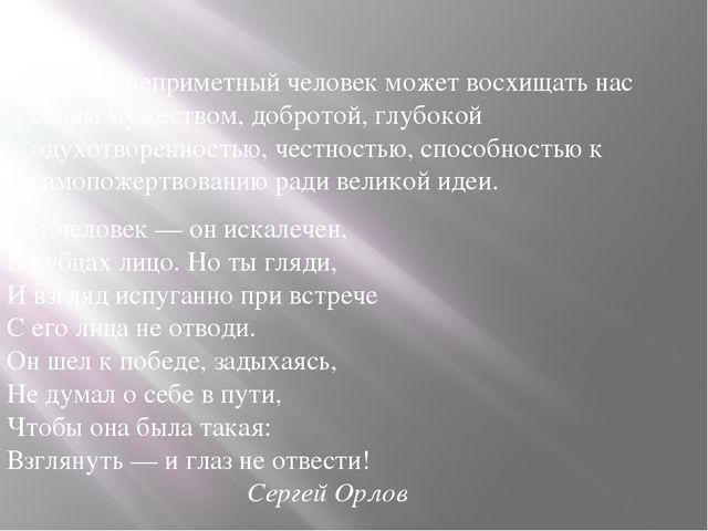 Внешне неприметный человек может восхищать нас своим мужеством, добротой, глу...