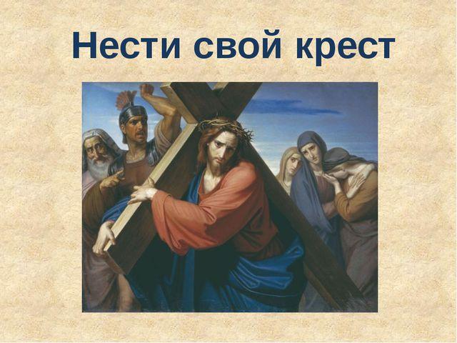 Нести свой крест