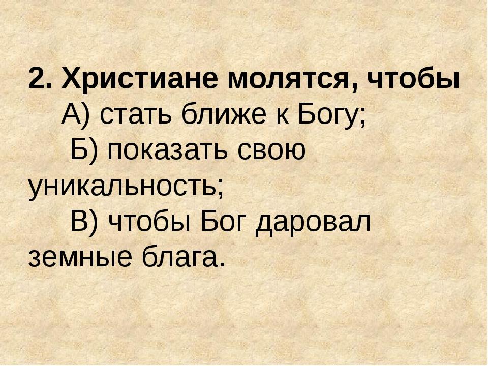 2. Христиане молятся, чтобы А) стать ближе к Богу; Б) показать свою уникально...