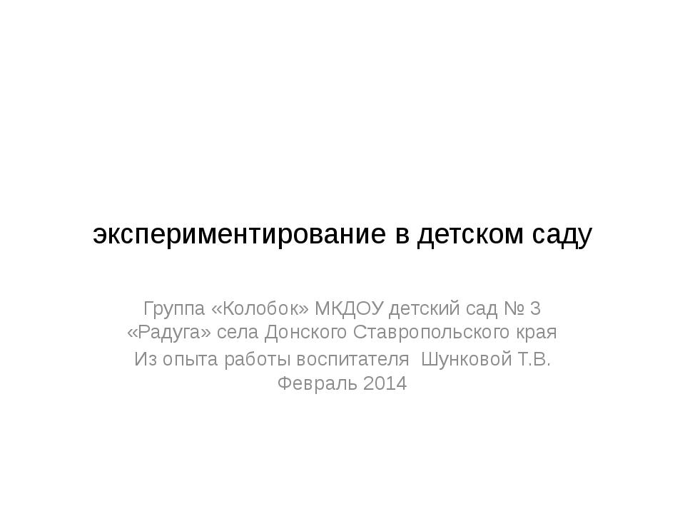 экспериментирование в детском саду Группа «Колобок» МКДОУ детский сад № 3 «Р...