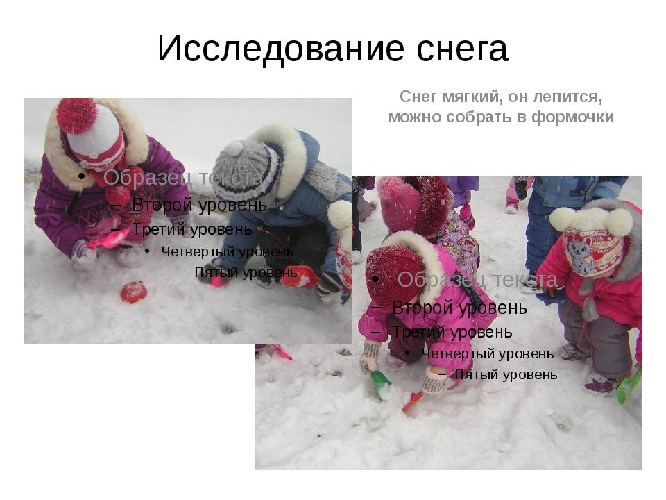 Исследование снега Снег мягкий, он лепится, можно собрать в формочки