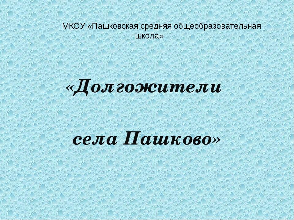 МКОУ «Пашковская средняя общеобразовательная школа» «Долгожители села Пашково»