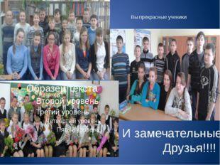 Вы прекрасные ученики И замечательные Друзья!!!!
