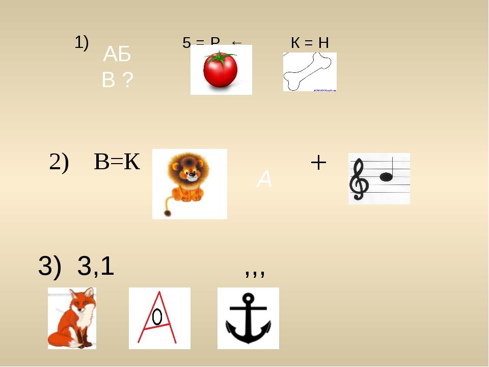 1) 5 = Р ← К = Н АБ В ? А 2) В=К + 3) 3,1 ,,,