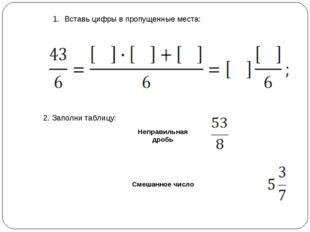 Вставь цифры в пропущенные места: 2. Заполни таблицу: Неправильная дробь См