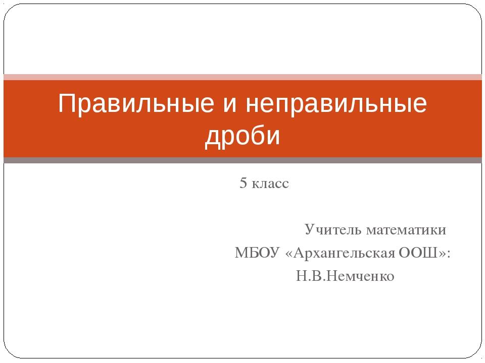 5 класс Учитель математики МБОУ «Архангельская ООШ»: Н.В.Немченко Правильные...