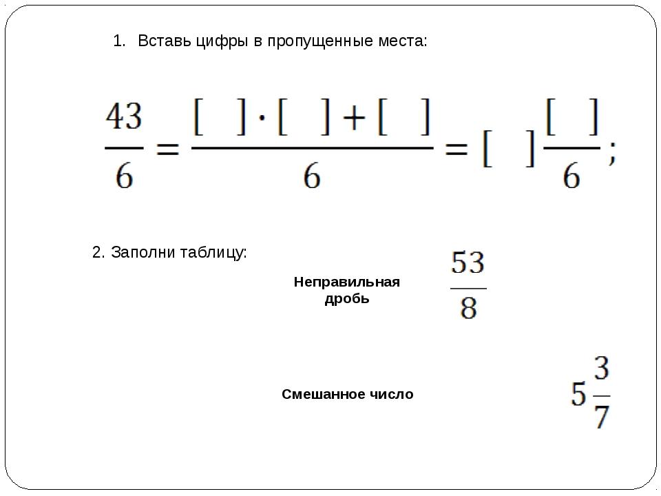 Вставь цифры в пропущенные места: 2. Заполни таблицу: Неправильная дробь См...