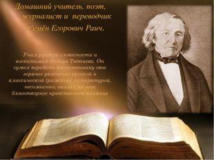 Учил русской словесности и воспитывал Фёдора Тютчева. Он сумел передать воспи