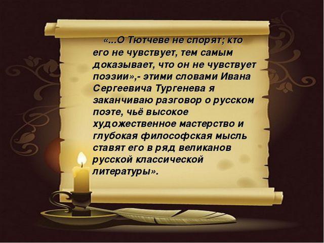 «...О Тютчеве не спорят; кто его не чувствует, тем самым доказывает, что он...