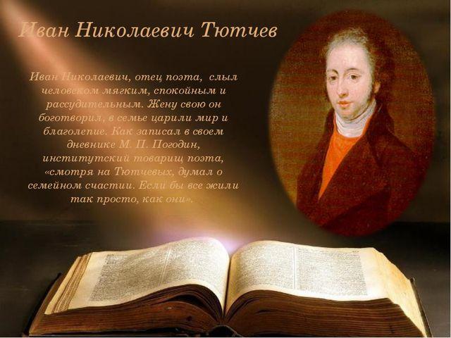 Иван Николаевич Тютчев Иван Николаевич, отец поэта, слыл человеком мягким, сп...