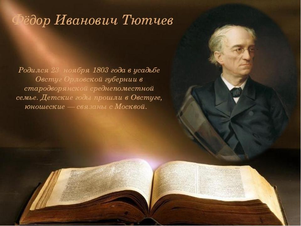 Фёдор Иванович Тютчев Родился 23 ноября 1803 года в усадьбе Овстуг Орловской...