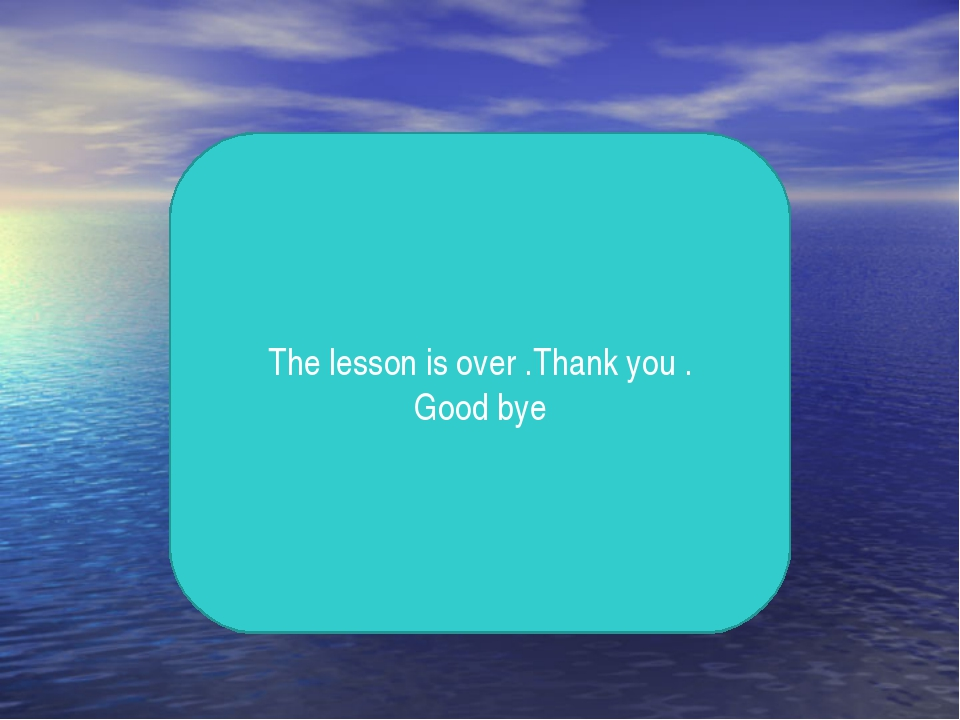 The lesson is over .Thank you . Good bye