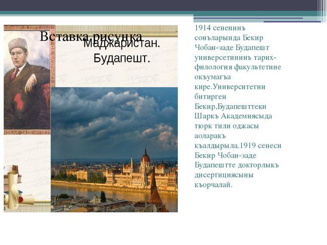 1914 сененинъ сонъларында Бекир Чобан-заде Будапешт универсетининъ тарих-фил...