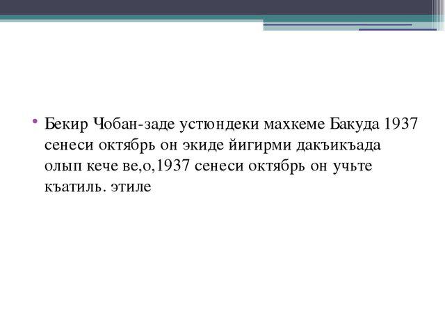 Бекир Чобан-заде устюндеки махкеме Бакуда 1937 сенеси октябрь он экиде йигир...