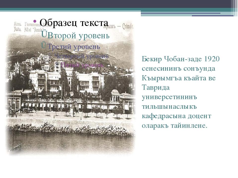 Бекир Чобан-заде 1920 сенесининъ сонъунда Къырымгъа къайта ве Таврида универ...