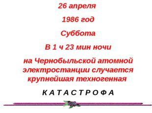 26 апреля 1986 год Суббота В 1 ч 23 мин ночи на Чернобыльской атомной электро