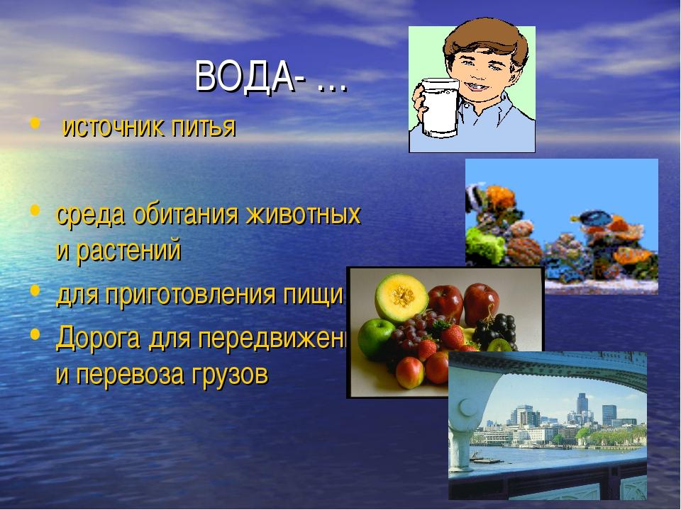 ВОДА- … источник питья среда обитания животных и растений для приготовления...