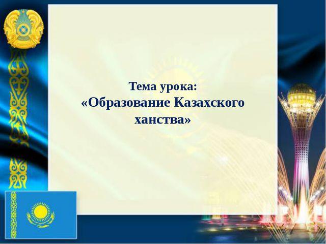 Тема урока: «Образование Казахского ханства»