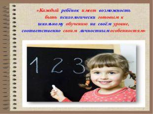 * «Каждый ребёнок имеет возможность быть психологически готовым к школьному о