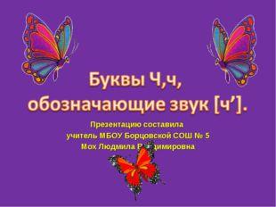 Презентацию составила учитель МБОУ Борцовской СОШ № 5 Мох Людмила Владимировна
