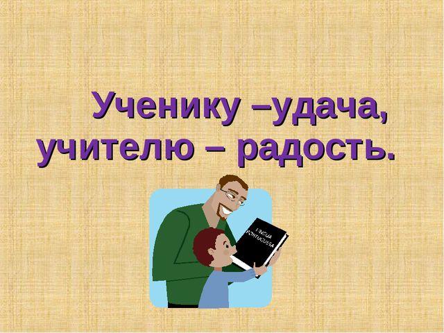 Ученику –удача, учителю – радость.