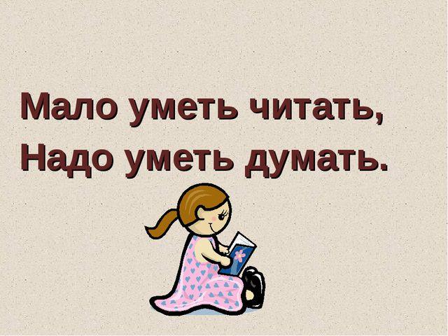 Мало уметь читать, Надо уметь думать.