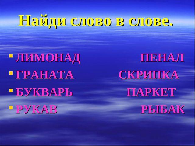 Найди слово в слове. ЛИМОНАД ПЕНАЛ ГРАНАТА СКРИПКА БУКВАРЬ ПАРКЕТ РУКАВ РЫБАК