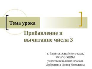 Прибавление и вычитание числа 3 Тема урока г. Заринск Алтайского края, МОУ СО