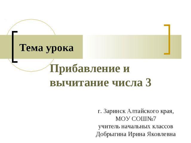 Прибавление и вычитание числа 3 Тема урока г. Заринск Алтайского края, МОУ СО...